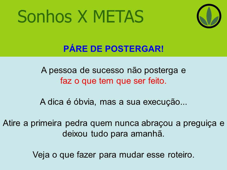 Sonhos X METAS PÁRE DE POSTERGAR.A pessoa de sucesso não posterga e faz o que tem que ser feito.