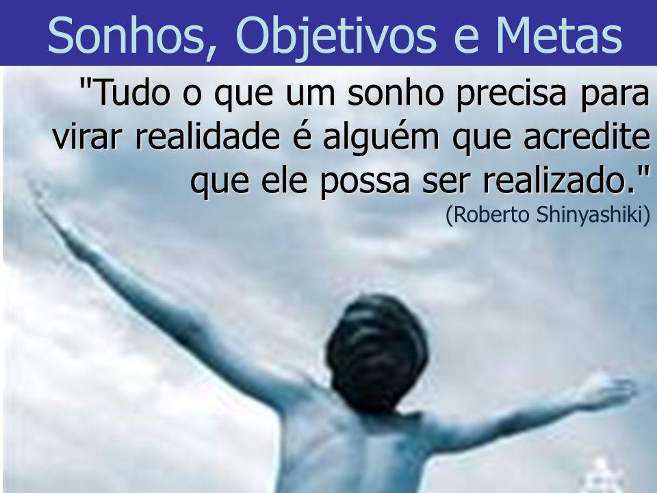 Tudo o que um sonho precisa para virar realidade é alguém que acredite que ele possa ser realizado. (Roberto Shinyashiki) Sonhos, Objetivos e Metas
