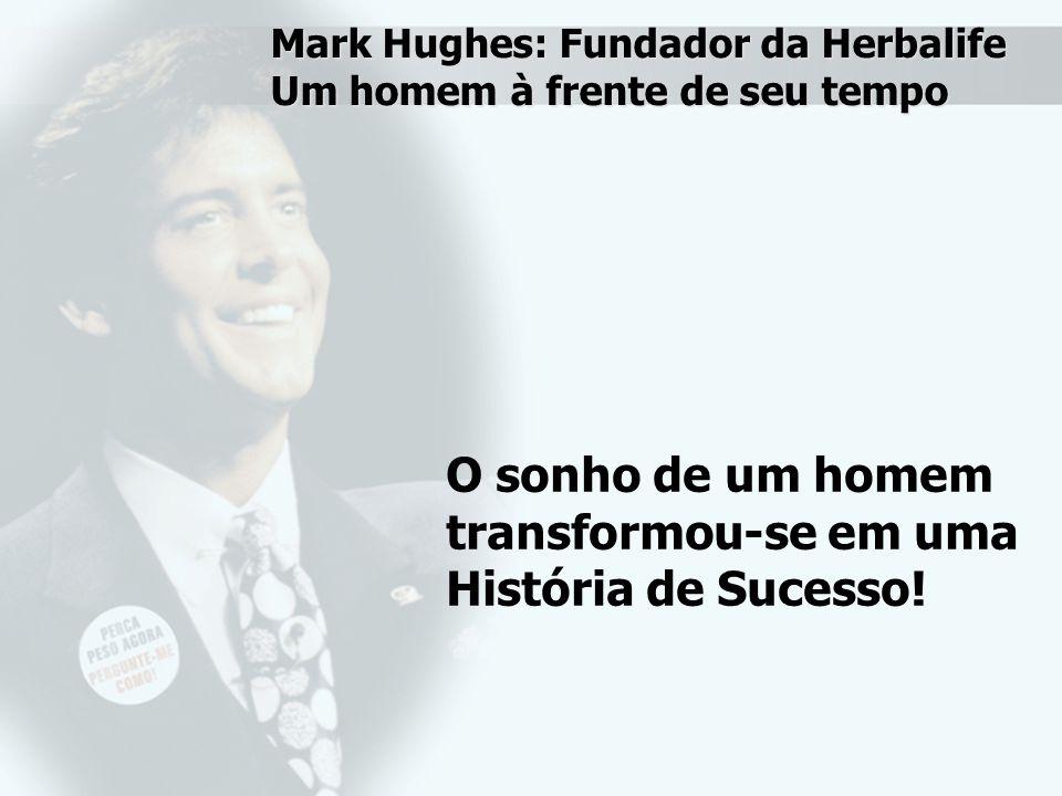 Mark Hughes: Fundador da Herbalife Um homem à frente de seu tempo O sonho de um homem transformou-se em uma História de Sucesso!