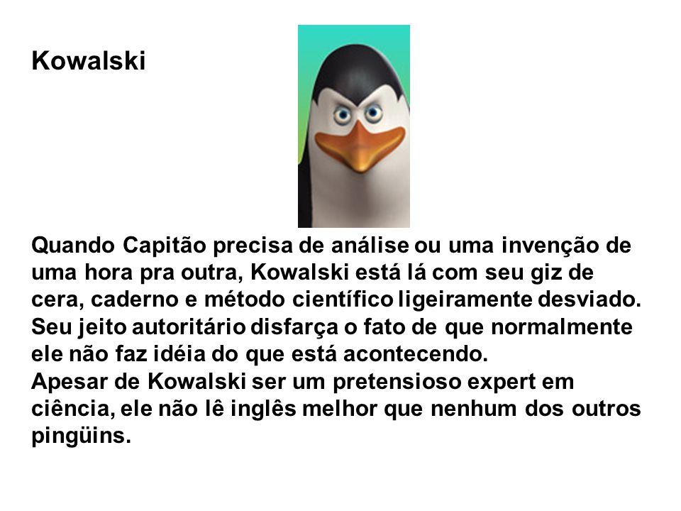 Kowalski Quando Capitão precisa de análise ou uma invenção de uma hora pra outra, Kowalski está lá com seu giz de cera, caderno e método científico ligeiramente desviado.