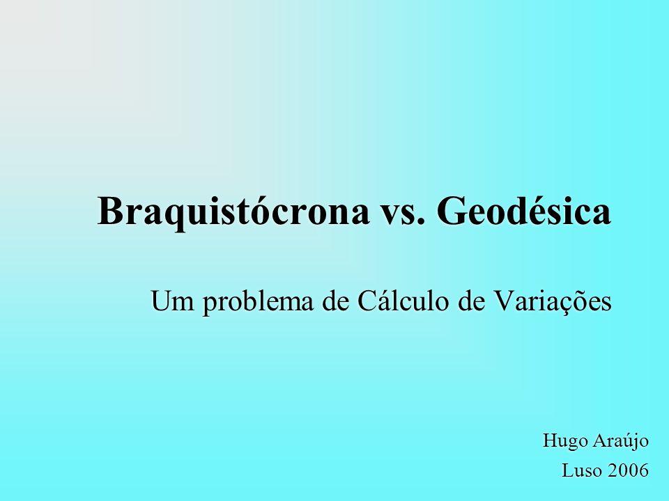 Braquistócrona vs. Geodésica Um problema de Cálculo de Variações Hugo Araújo Luso 2006 Hugo Araújo Luso 2006