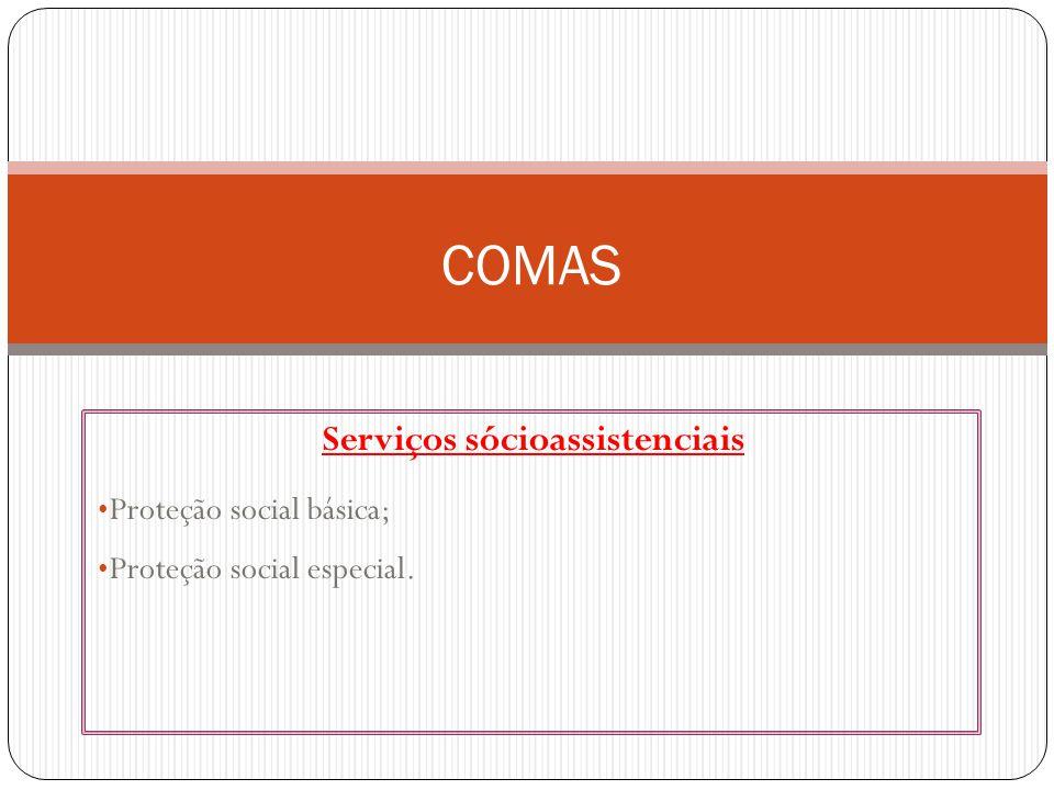 Serviços sócioassistenciais Proteção social básica; Proteção social especial. COMAS