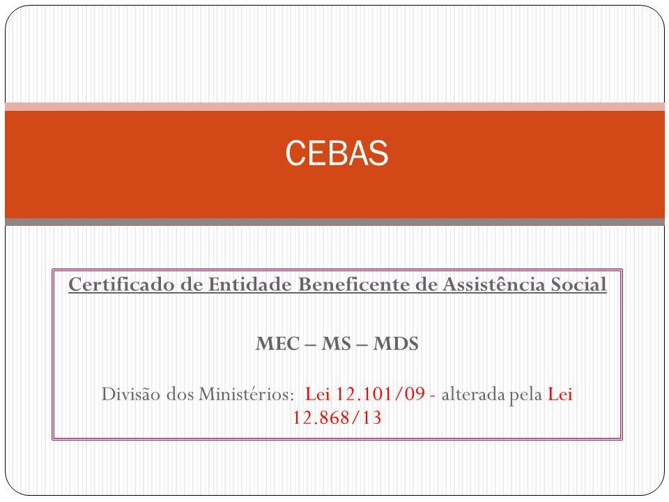 Certificado de Entidade Beneficente de Assistência Social MEC – MS – MDS Divisão dos Ministérios: Lei 12.101/09 - alterada pela Lei 12.868/13 CEBAS