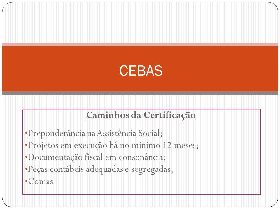 Caminhos da Certificação Preponderância na Assistência Social; Projetos em execução há no mínimo 12 meses; Documentação fiscal em consonância; Peças contábeis adequadas e segregadas; Comas CEBAS