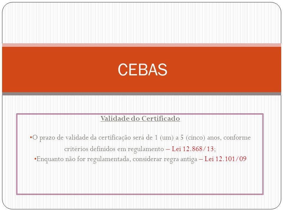 Validade do Certificado O prazo de validade da certificação será de 1 (um) a 5 (cinco) anos, conforme critérios definidos em regulamento – Lei 12.868/13; Enquanto não for regulamentada, considerar regra antiga – Lei 12.101/09 CEBAS