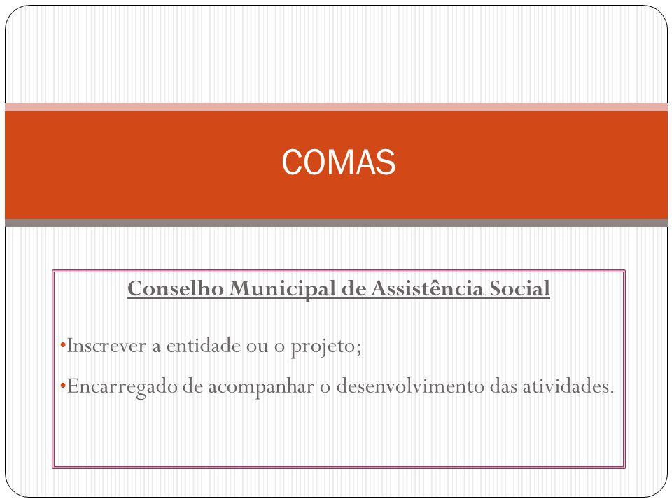 Conselho Municipal de Assistência Social Inscrever a entidade ou o projeto; Encarregado de acompanhar o desenvolvimento das atividades.
