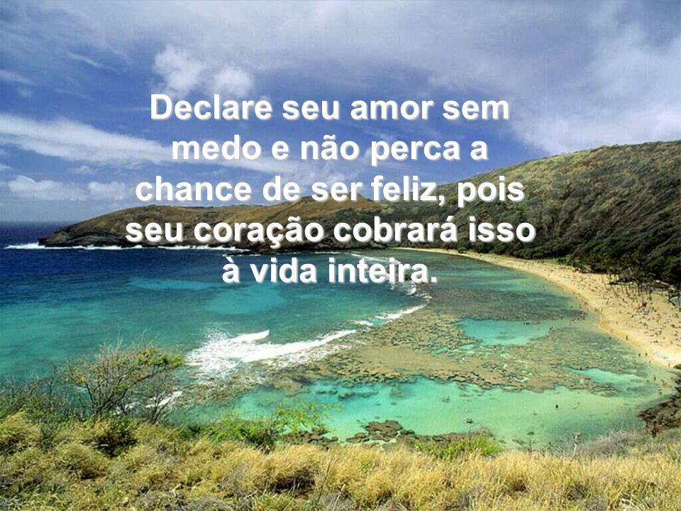 Declare seu amor sem medo e não perca a chance de ser feliz, pois seu coração cobrará isso à vida inteira.
