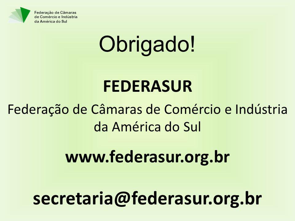 Federação de Câmaras de Comércio e Indústria da América do Sul FEDERASUR Federação de Câmaras de Comércio e Indústria da América do Sul www.federasur.org.br secretaria@federasur.org.br Obrigado!