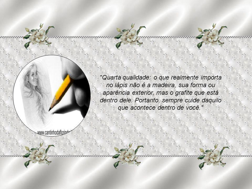 Quarta qualidade: o que realmente importa no lápis não é a madeira, sua forma ou aparência exterior, mas o grafite que está dentro dele.