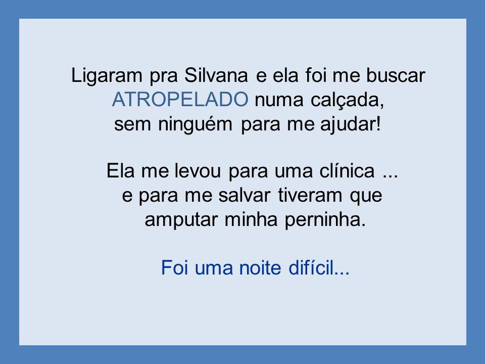 Ligaram pra Silvana e ela foi me buscar ATROPELADO numa calçada, sem ninguém para me ajudar.