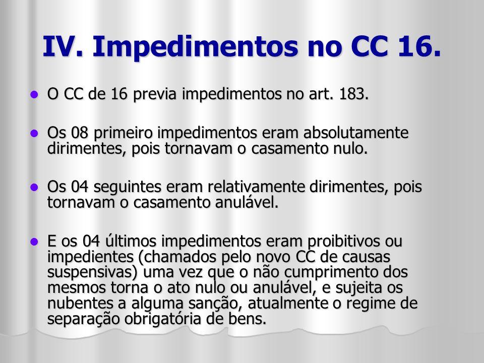 IV. Impedimentos no CC 16. O CC de 16 previa impedimentos no art. 183. O CC de 16 previa impedimentos no art. 183. Os 08 primeiro impedimentos eram ab