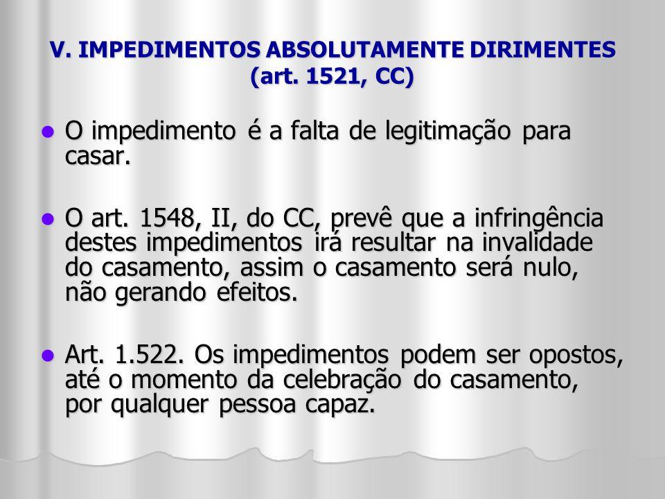 V. IMPEDIMENTOS ABSOLUTAMENTE DIRIMENTES (art. 1521, CC) O impedimento é a falta de legitimação para casar. O impedimento é a falta de legitimação par
