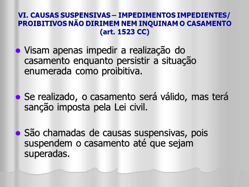 VI. CAUSAS SUSPENSIVAS – IMPEDIMENTOS IMPEDIENTES/ PROIBITIVOS NÃO DIRIMEM NEM INQUINAM O CASAMENTO (art. 1523 CC) Visam apenas impedir a realização d