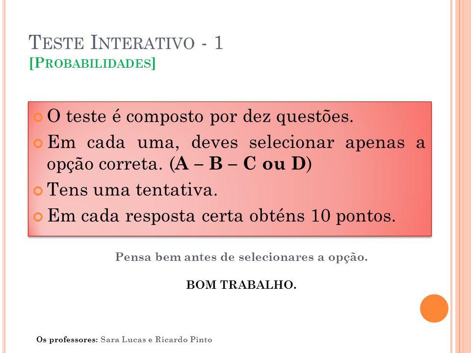 T ESTE I NTERATIVO - 1 [P ROBABILIDADES ] O teste é composto por dez questões. Em cada uma, deves selecionar apenas a opção correta. ( A – B – C ou D