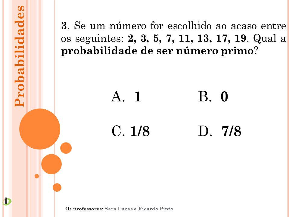 3. Se um número for escolhido ao acaso entre os seguintes: 2, 3, 5, 7, 11, 13, 17, 19. Qual a probabilidade de ser número primo ? A. 1 B. 0 C. 1/8 D.
