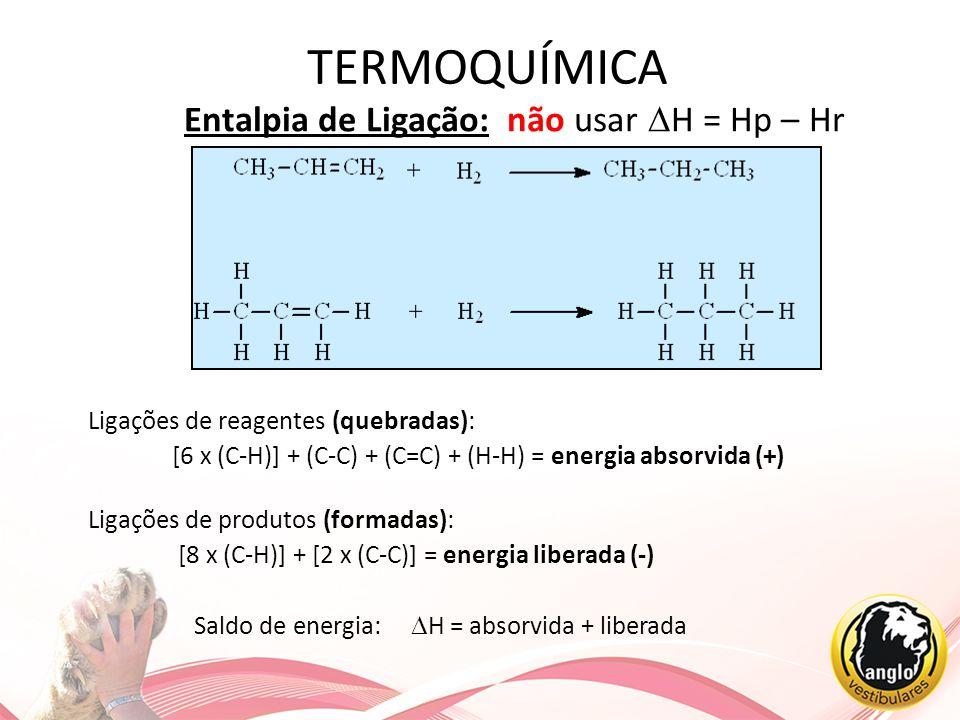 TERMOQUÍMICA Entalpia de Ligação: não usar  H = Hp – Hr Ligações de reagentes (quebradas): [6 x (C-H)] + (C-C) + (C=C) + (H-H) = energia absorvida (+