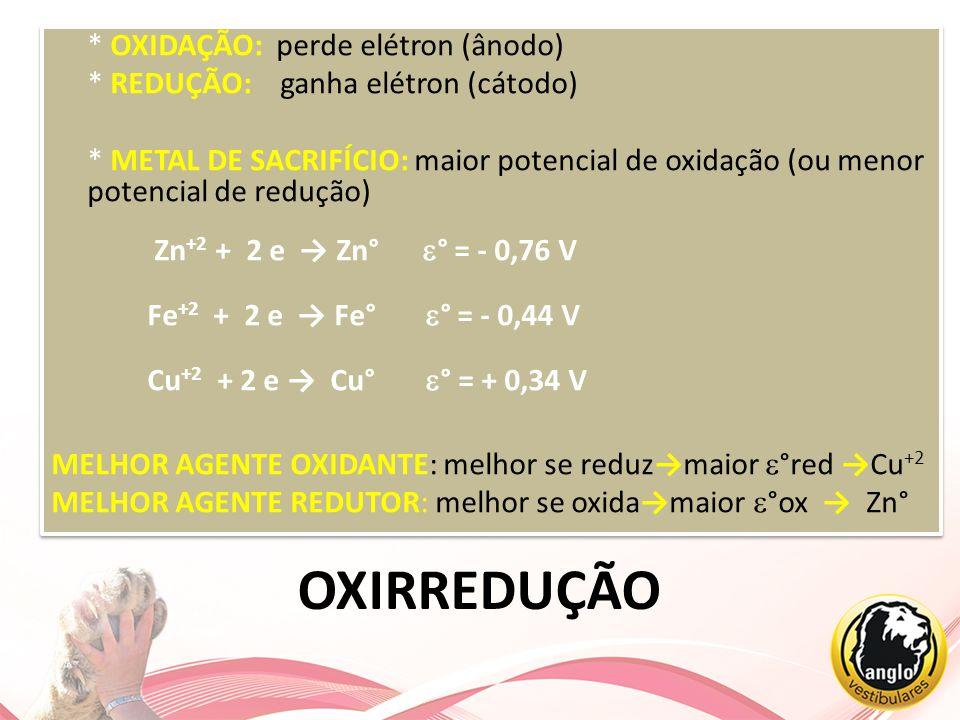 OXIRREDUÇÃO * OXIDAÇÃO: perde elétron (ânodo) * REDUÇÃO: ganha elétron (cátodo) * METAL DE SACRIFÍCIO: maior potencial de oxidação (ou menor potencial