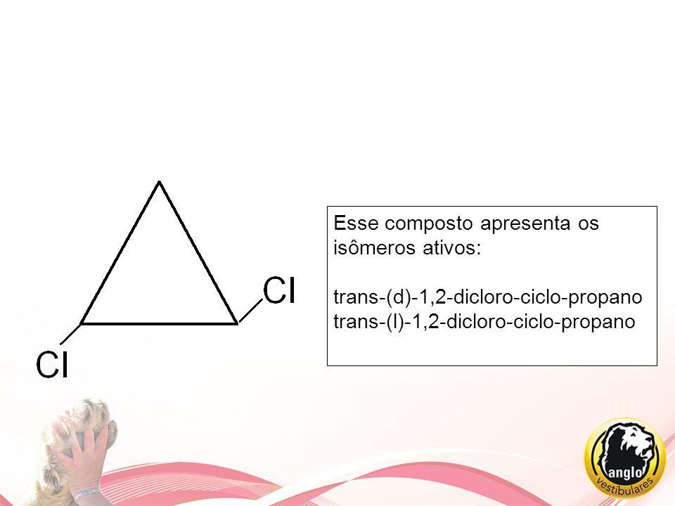 Esse composto apresenta os isômeros ativos: trans-(d)-1,2-dicloro-ciclo-propano trans-(l)-1,2-dicloro-ciclo-propano