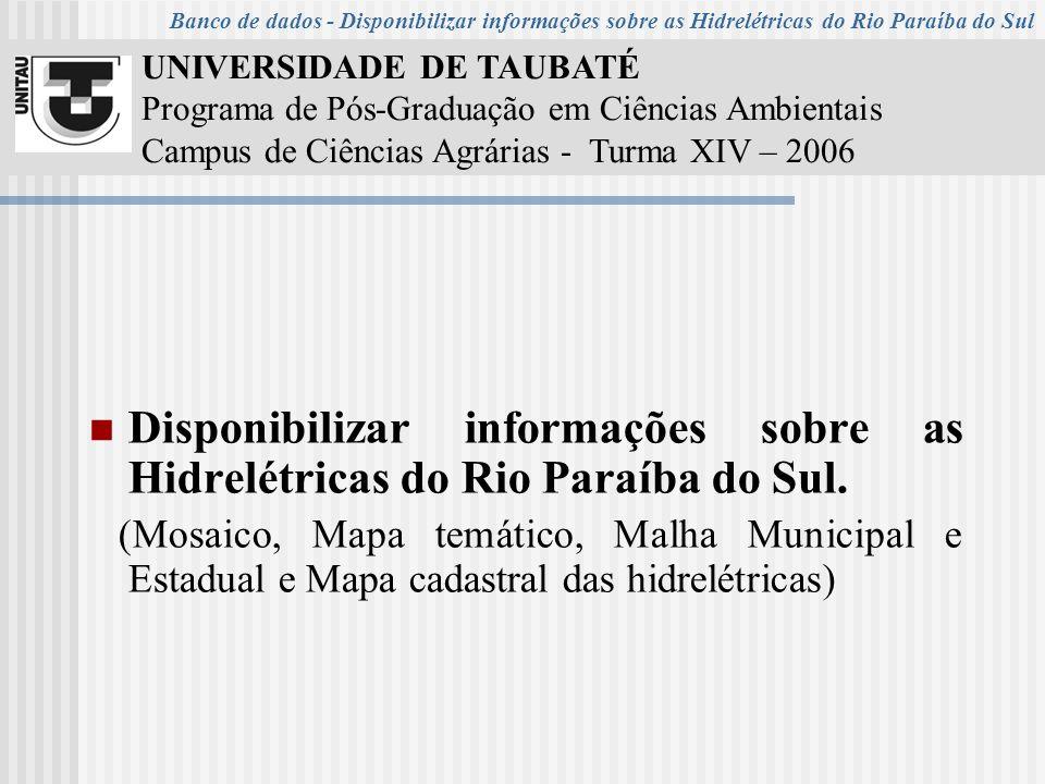 UNIVERSIDADE DE TAUBATÉ Programa de Pós-Graduação em Ciências Ambientais Campus de Ciências Agrárias - Turma XIV – 2006 Disponibilizar informações sobre as Hidrelétricas do Rio Paraíba do Sul.