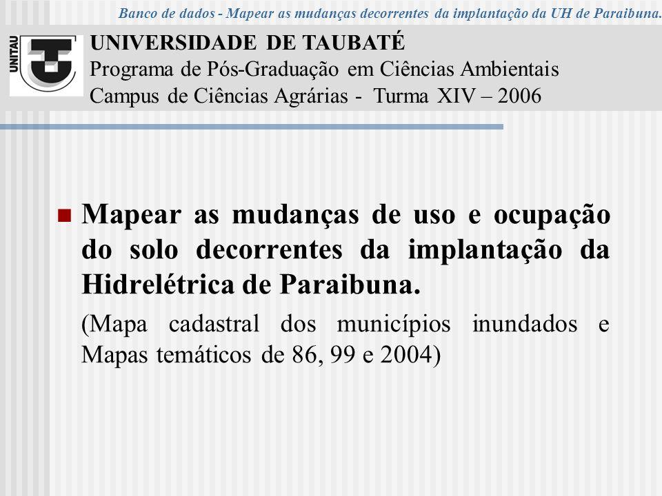 UNIVERSIDADE DE TAUBATÉ Programa de Pós-Graduação em Ciências Ambientais Campus de Ciências Agrárias - Turma XIV – 2006 Mapear as mudanças de uso e ocupação do solo decorrentes da implantação da Hidrelétrica de Paraibuna.