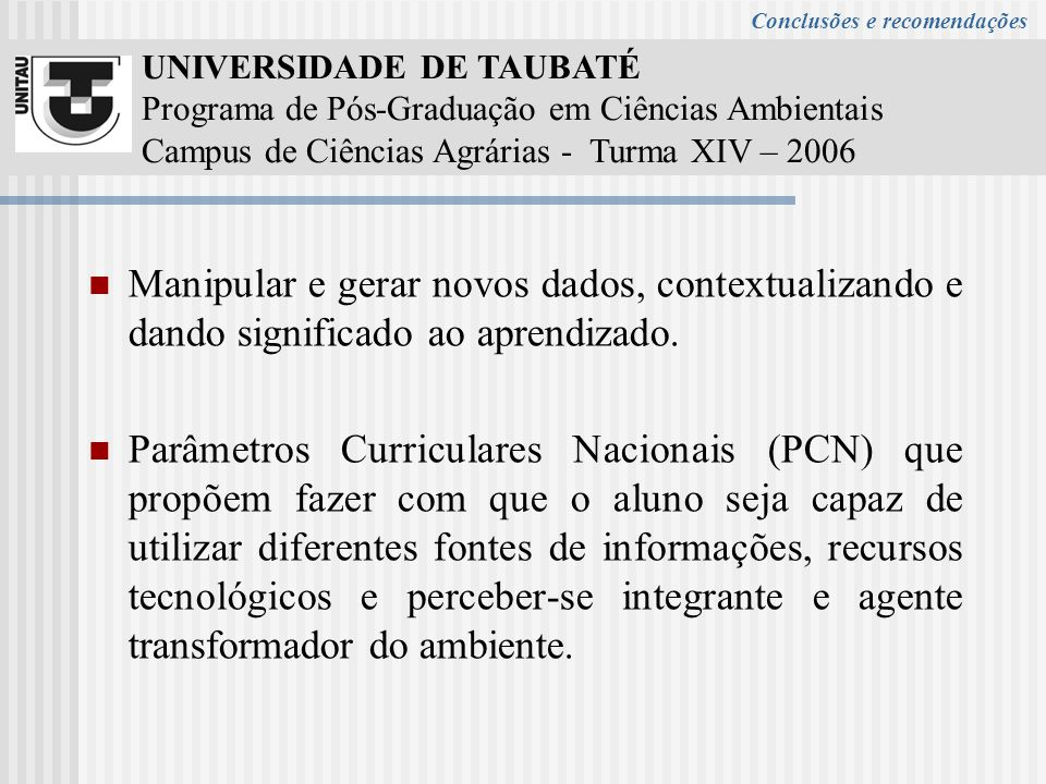 UNIVERSIDADE DE TAUBATÉ Programa de Pós-Graduação em Ciências Ambientais Campus de Ciências Agrárias - Turma XIV – 2006 Manipular e gerar novos dados, contextualizando e dando significado ao aprendizado.