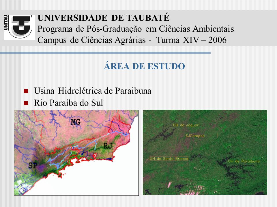 UNIVERSIDADE DE TAUBATÉ Programa de Pós-Graduação em Ciências Ambientais Campus de Ciências Agrárias - Turma XIV – 2006 ÁREA DE ESTUDO Usina Hidrelétrica de Paraibuna Rio Paraíba do Sul