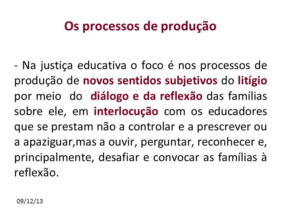 09/12/13 Os processos de produção - Na justiça educativa o foco é nos processos de produção de novos sentidos subjetivos do litígio por meio do diálog