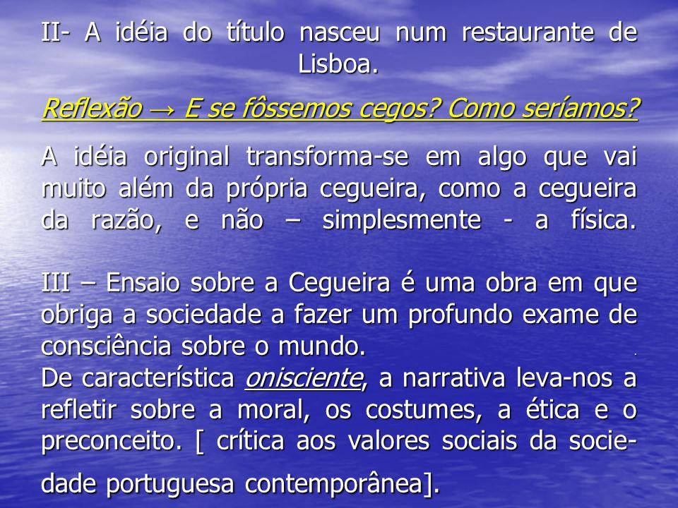 II- A idéia do título nasceu num restaurante de Lisboa. Reflexão → E se fôssemos cegos? Como seríamos? A idéia original transforma-se em algo que vai