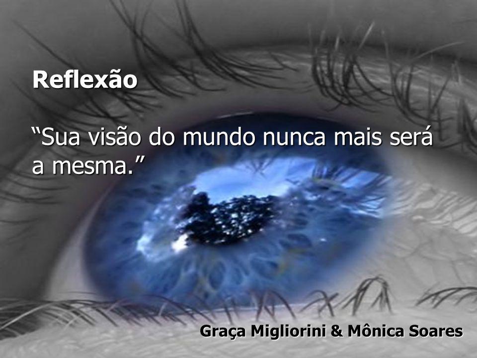 """Reflexão """"Sua visão do mundo nunca mais será a mesma."""" Graça Migliorini & Mônica Soares"""