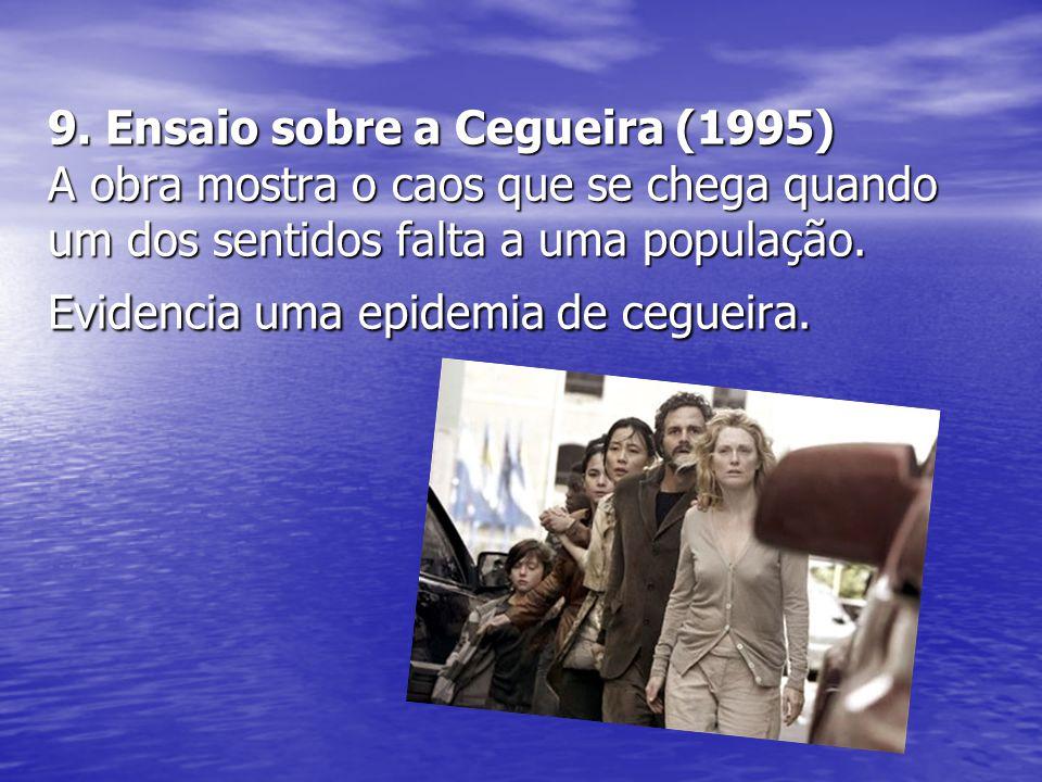 9. Ensaio sobre a Cegueira (1995) A obra mostra o caos que se chega quando um dos sentidos falta a uma população. Evidencia uma epidemia de cegueira.