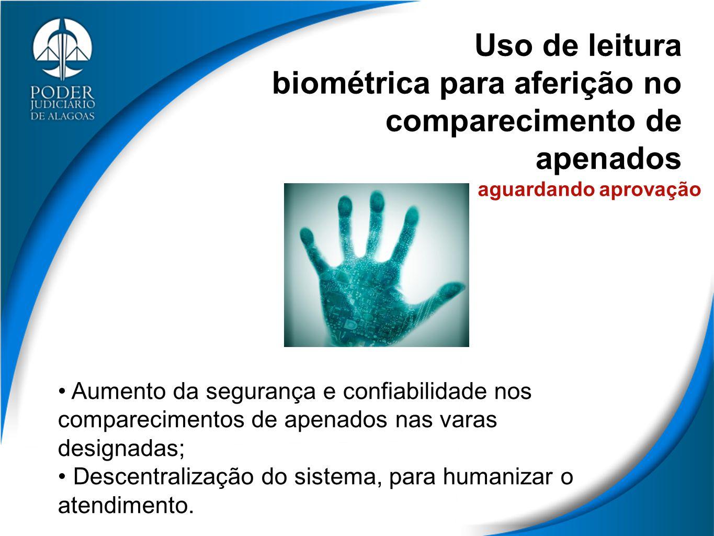 Uso de leitura biométrica para aferição no comparecimento de apenados Aumento da segurança e confiabilidade nos comparecimentos de apenados nas varas designadas; Descentralização do sistema, para humanizar o atendimento.