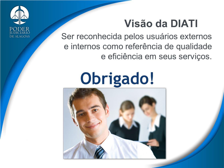 Visão da DIATI Ser reconhecida pelos usuários externos e internos como referência de qualidade e eficiência em seus serviços. Obrigado!