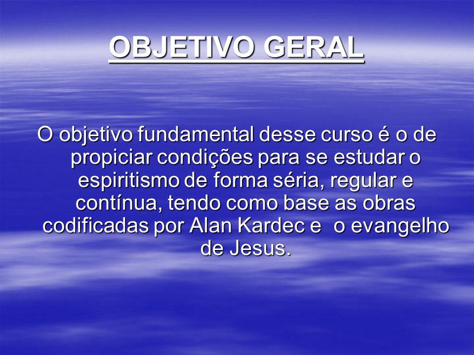 OBJETIVO GERAL O objetivo fundamental desse curso é o de propiciar condições para se estudar o espiritismo de forma séria, regular e contínua, tendo c