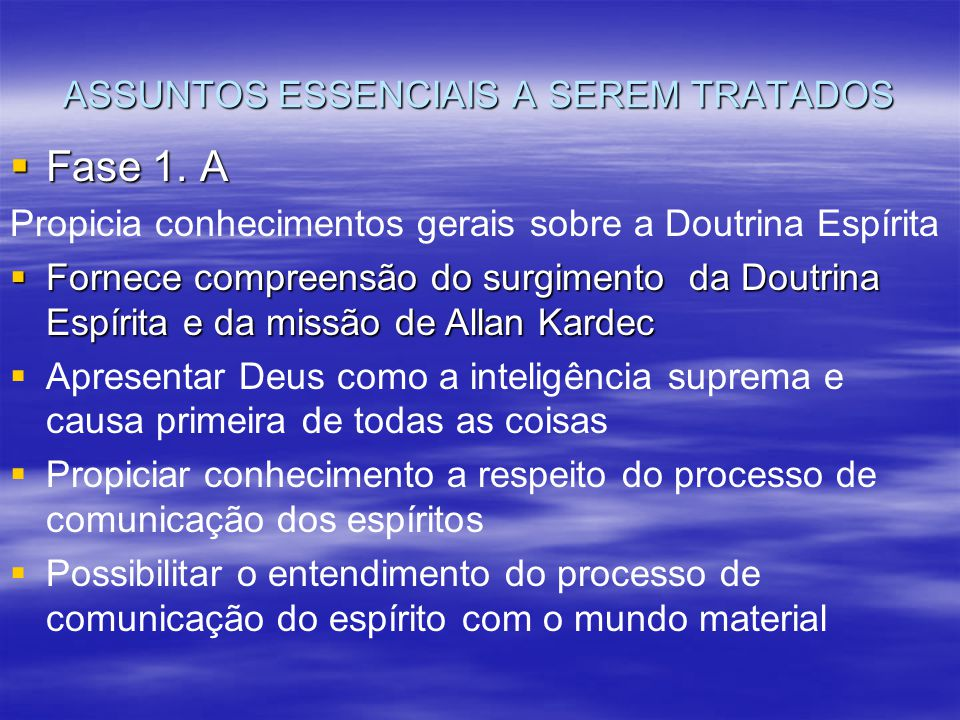 ASSUNTOS ESSENCIAIS A SEREM TRATADOS Propicia conhecimentos gerais sobre a Doutrina Espírita  Fornece compreensão do surgimento da Doutrina Espírita