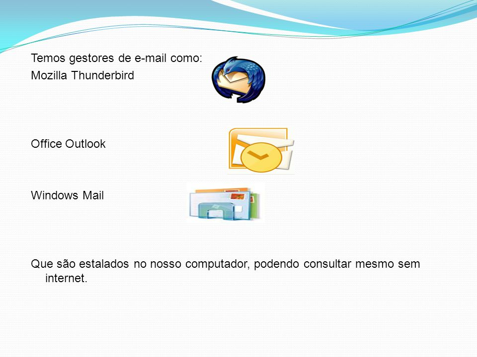 Temos gestores de e-mail como: Mozilla Thunderbird Office Outlook Windows Mail Que são estalados no nosso computador, podendo consultar mesmo sem internet.