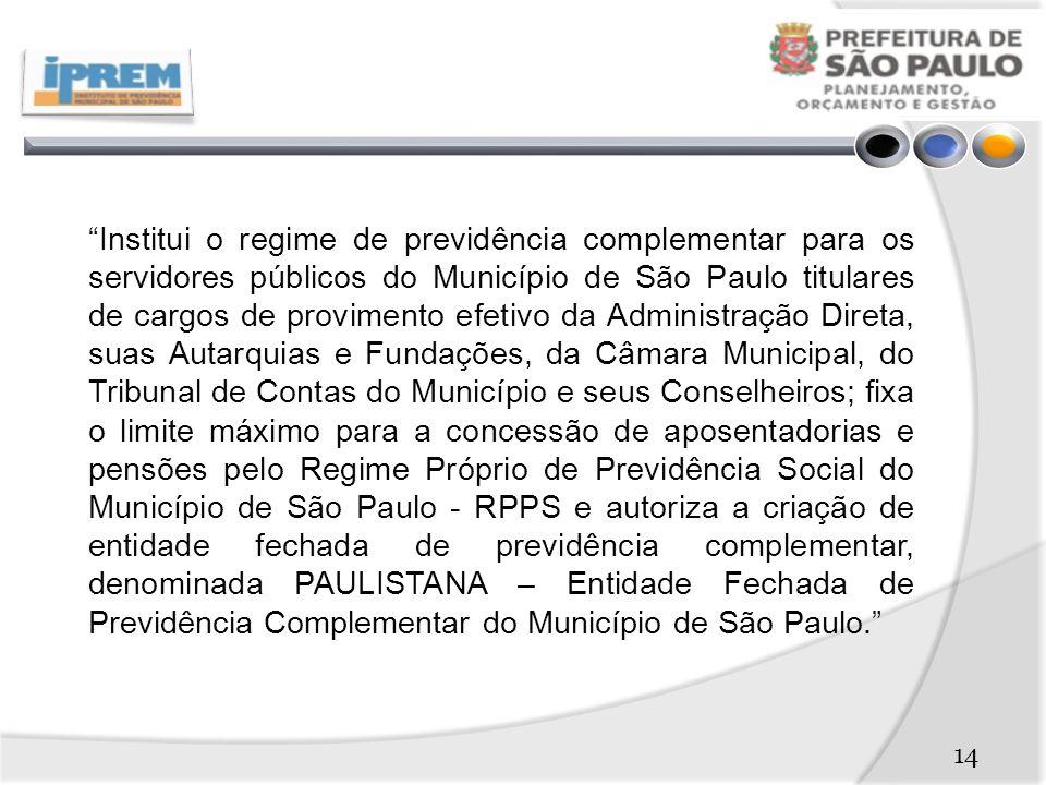 Institui o regime de previdência complementar para os servidores públicos do Município de São Paulo titulares de cargos de provimento efetivo da Administração Direta, suas Autarquias e Fundações, da Câmara Municipal, do Tribunal de Contas do Município e seus Conselheiros; fixa o limite máximo para a concessão de aposentadorias e pensões pelo Regime Próprio de Previdência Social do Município de São Paulo - RPPS e autoriza a criação de entidade fechada de previdência complementar, denominada PAULISTANA – Entidade Fechada de Previdência Complementar do Município de São Paulo. 14