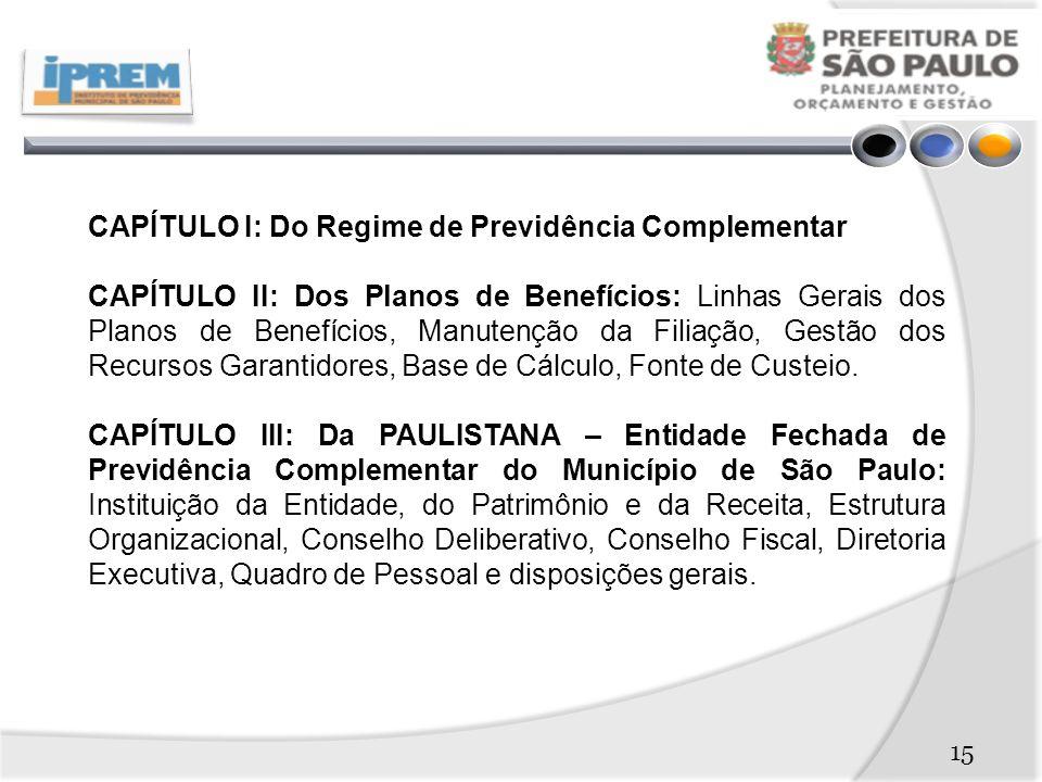 CAPÍTULO I: Do Regime de Previdência Complementar CAPÍTULO II: Dos Planos de Benefícios: Linhas Gerais dos Planos de Benefícios, Manutenção da Filiação, Gestão dos Recursos Garantidores, Base de Cálculo, Fonte de Custeio.