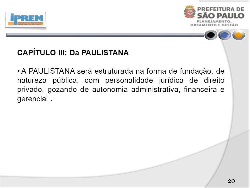 CAPÍTULO III: Da PAULISTANA A PAULISTANA será estruturada na forma de fundação, de natureza pública, com personalidade jurídica de direito privado, gozando de autonomia administrativa, financeira e gerencial.