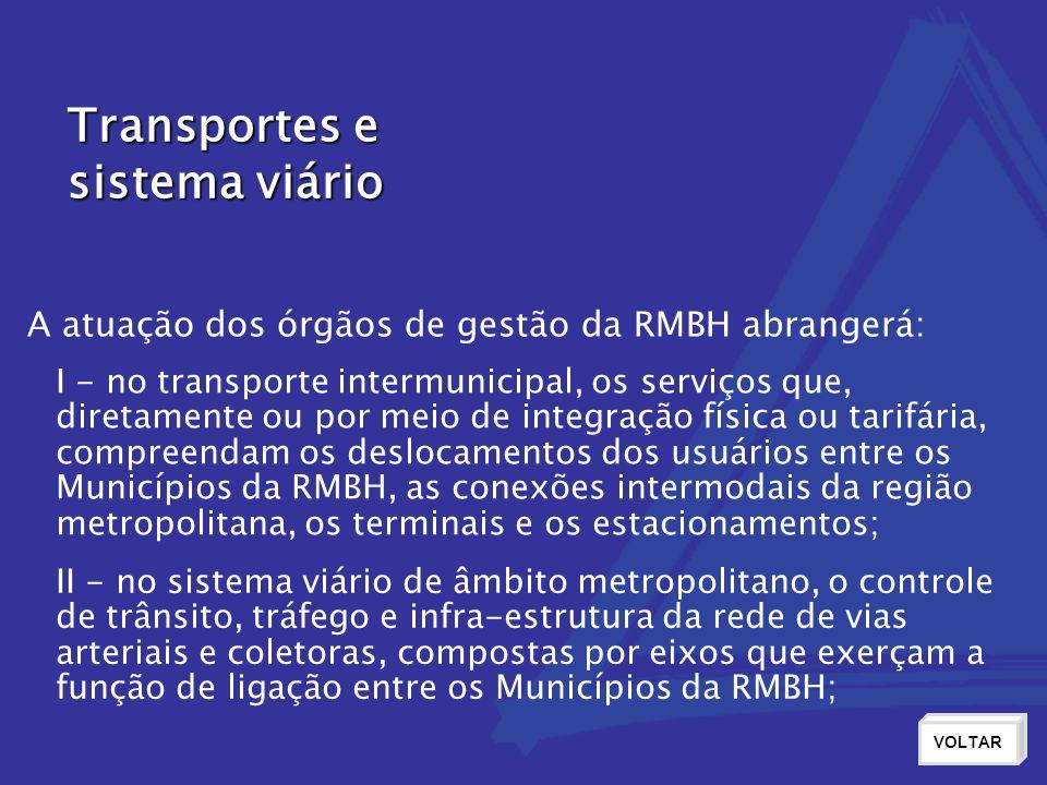 Transportes e sistema viário VOLTAR I - no transporte intermunicipal, os serviços que, diretamente ou por meio de integração física ou tarifária, compreendam os deslocamentos dos usuários entre os Municípios da RMBH, as conexões intermodais da região metropolitana, os terminais e os estacionamentos; II - no sistema viário de âmbito metropolitano, o controle de trânsito, tráfego e infra-estrutura da rede de vias arteriais e coletoras, compostas por eixos que exerçam a função de ligação entre os Municípios da RMBH; A atuação dos órgãos de gestão da RMBH abrangerá: