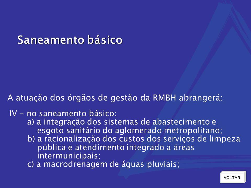 Saneamento básico VOLTAR IV - no saneamento básico: a) a integração dos sistemas de abastecimento e esgoto sanitário do aglomerado metropolitano; b) a racionalização dos custos dos serviços de limpeza pública e atendimento integrado a áreas intermunicipais; c) a macrodrenagem de águas pluviais; A atuação dos órgãos de gestão da RMBH abrangerá: