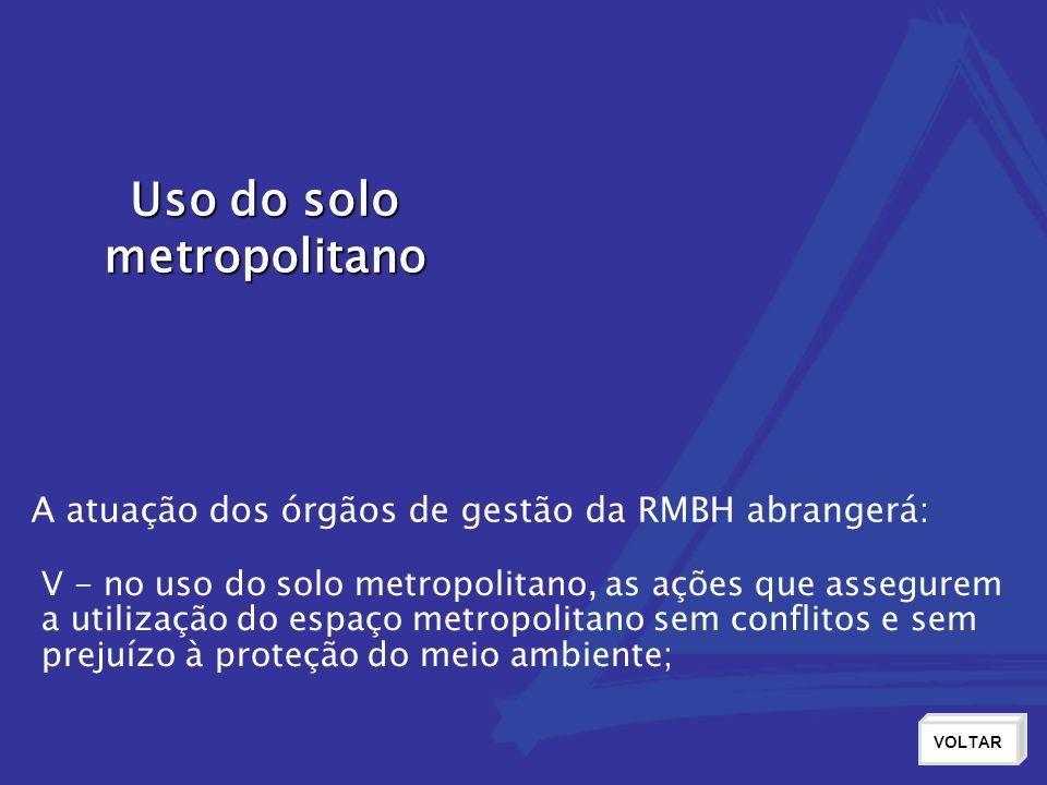 Uso do solo metropolitano VOLTAR V - no uso do solo metropolitano, as ações que assegurem a utilização do espaço metropolitano sem conflitos e sem prejuízo à proteção do meio ambiente; A atuação dos órgãos de gestão da RMBH abrangerá: