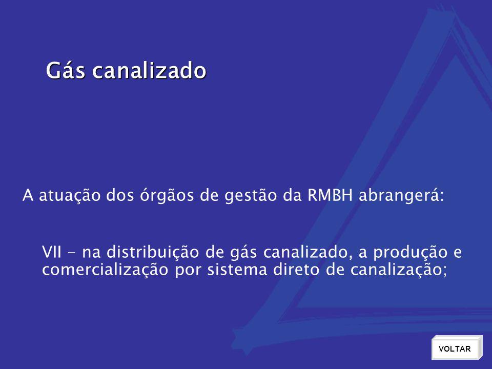 Gás canalizado VOLTAR VII - na distribuição de gás canalizado, a produção e comercialização por sistema direto de canalização; A atuação dos órgãos de gestão da RMBH abrangerá: