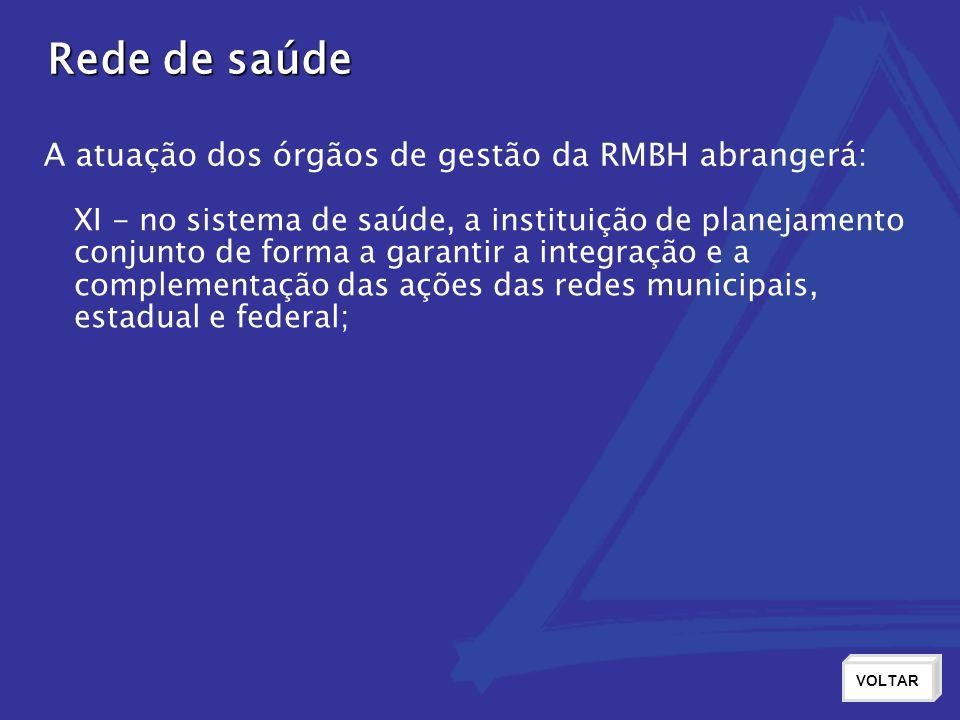 Rede de saúde VOLTAR XI - no sistema de saúde, a instituição de planejamento conjunto de forma a garantir a integração e a complementação das ações das redes municipais, estadual e federal; A atuação dos órgãos de gestão da RMBH abrangerá: