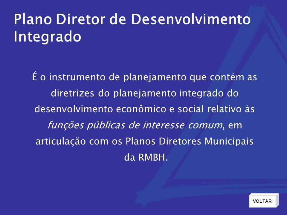 Plano Diretor de Desenvolvimento Integrado VOLTAR É o instrumento de planejamento que contém as diretrizes do planejamento integrado do desenvolvimento econômico e social relativo às funções públicas de interesse comum, em articulação com os Planos Diretores Municipais da RMBH.