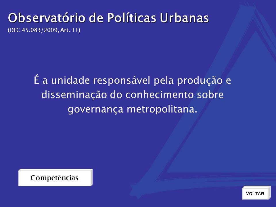 Observatório de Políticas Urbanas (DEC 45.083/2009, Art. 11) Competências VOLTAR É a unidade responsável pela produção e disseminação do conhecimento