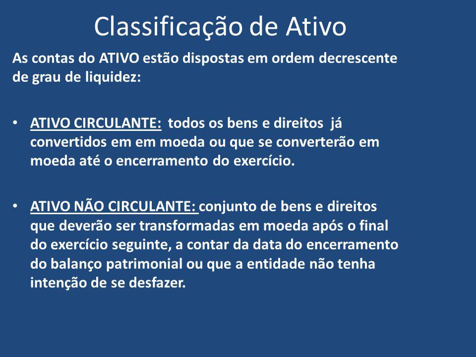 Classificação de Ativo As contas do ATIVO estão dispostas em ordem decrescente de grau de liquidez: ATIVO CIRCULANTE: todos os bens e direitos já convertidos em em moeda ou que se converterão em moeda até o encerramento do exercício.