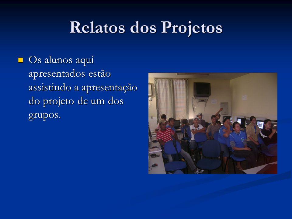 Relatos dos Projetos Os alunos aqui apresentados estão assistindo a apresentação do projeto de um dos grupos. Os alunos aqui apresentados estão assist