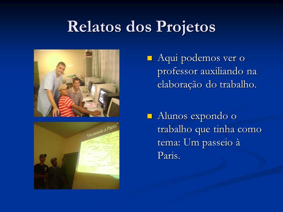 Relatos dos Projetos Aqui podemos ver o professor auxiliando na elaboração do trabalho. Alunos expondo o trabalho que tinha como tema: Um passeio à Pa