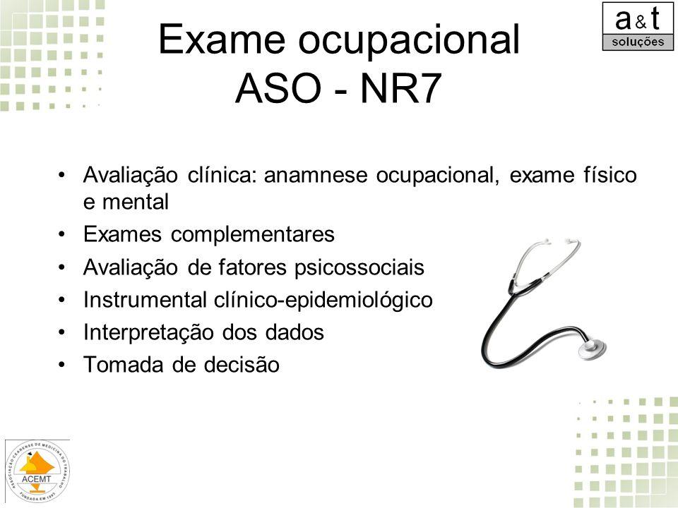 Exame ocupacional ASO - NR7 Avaliação clínica: anamnese ocupacional, exame físico e mental Exames complementares Avaliação de fatores psicossociais In