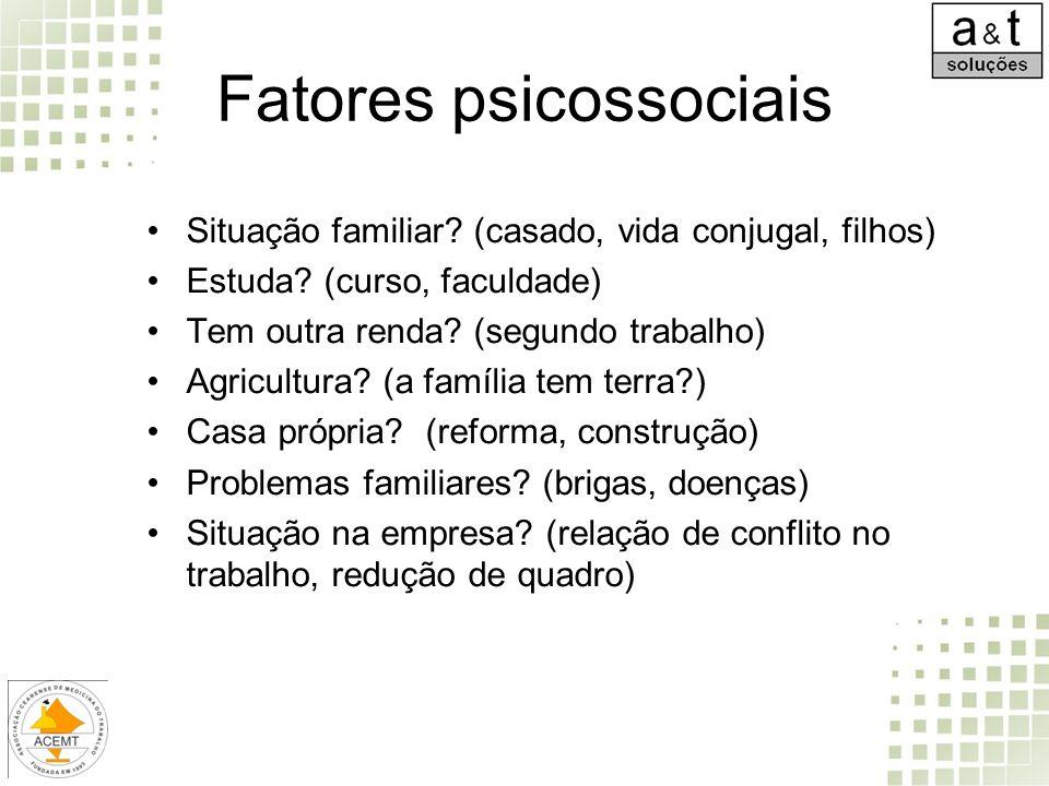 Fatores psicossociais Situação familiar? (casado, vida conjugal, filhos) Estuda? (curso, faculdade) Tem outra renda? (segundo trabalho) Agricultura? (
